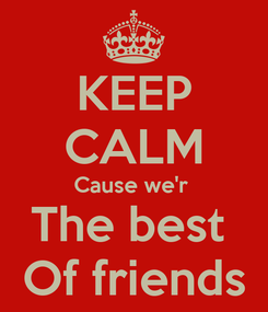 Poster: KEEP CALM Cause we'r  The best  Of friends