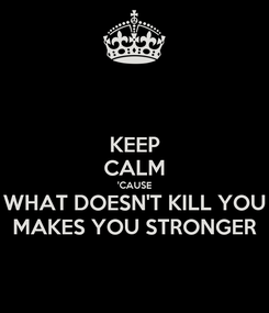 Poster: KEEP CALM 'CAUSE WHAT DOESN'T KILL YOU MAKES YOU STRONGER