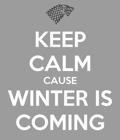 Poster: KEEP CALM CAUSE WINTER IS COMING