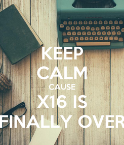 Poster: KEEP CALM CAUSE X16 IS FINALLY OVER