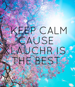 Poster:    KEEP CALM  CAUSE  XLAUCHR IS   THE BEST