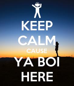 Poster: KEEP CALM CAUSE YA BOI HERE