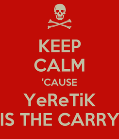 Poster: KEEP CALM 'CAUSE YeReTiK IS THE CARRY