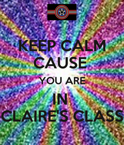 Poster: KEEP CALM CAUSE  YOU ARE IN  CLAIRE'S CLASS