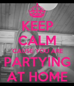 Poster: KEEP CALM 'CAUSE YOU ARE PARTYING AT HOME