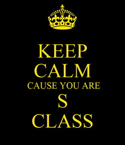 Poster: KEEP CALM  CAUSE YOU ARE S CLASS
