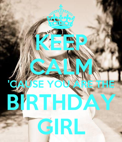 Poster: KEEP CALM 'CAUSE YOU ARE THE BIRTHDAY GIRL