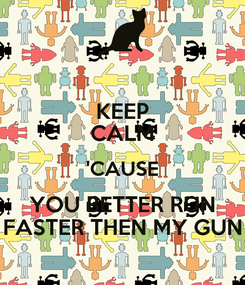 Poster: KEEP CALM 'CAUSE YOU BETTER RUN FASTER THEN MY GUN