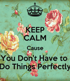 Poster: KEEP CALM Cause You Don't Have to  Do Things Perfectly