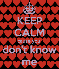 Poster: KEEP CALM cause you  don't know me