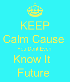 Poster: KEEP Calm Cause  You Dont Even  Know It   Future