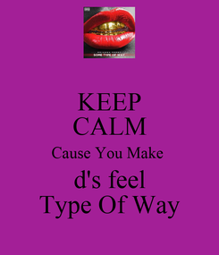 Poster: KEEP CALM Cause You Make  d's feel Type Of Way
