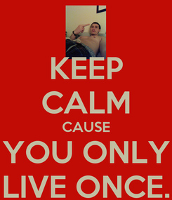 Poster: KEEP CALM CAUSE YOU ONLY LIVE ONCE.