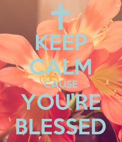Poster: KEEP CALM CAUSE YOU'RE BLESSED