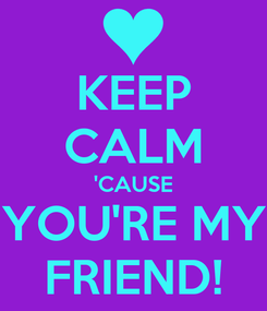 Poster: KEEP CALM 'CAUSE YOU'RE MY FRIEND!
