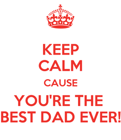 Poster: KEEP CALM CAUSE YOU'RE THE  BEST DAD EVER!