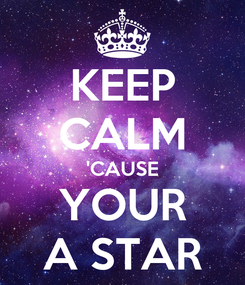 Poster: KEEP CALM 'CAUSE YOUR A STAR