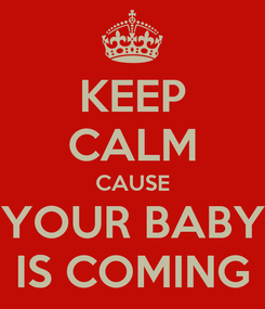 Poster: KEEP CALM CAUSE YOUR BABY IS COMING