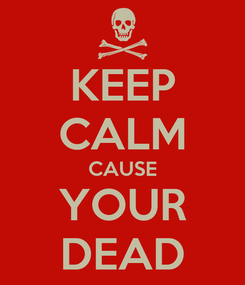Poster: KEEP CALM CAUSE YOUR DEAD