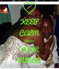 Poster: KEEP CALM CAUSE  YOUR MINES