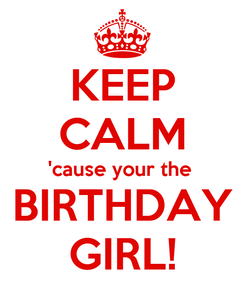 Poster: KEEP CALM 'cause your the  BIRTHDAY GIRL!