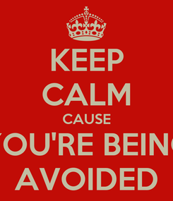 Poster: KEEP CALM CAUSE YOU'RE BEING AVOIDED