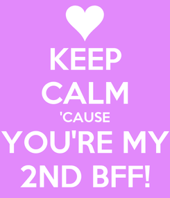 Poster: KEEP CALM 'CAUSE YOU'RE MY 2ND BFF!