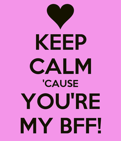 Poster: KEEP CALM 'CAUSE YOU'RE MY BFF!