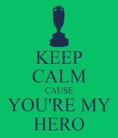 Poster: KEEP CALM CAUSE YOU'RE MY HERO