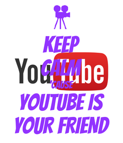 Poster: KEEP CALM 'CAUSE YOUTUBE IS YOUR FRIEND