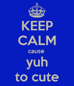 Poster: KEEP CALM cause  yuh to cute
