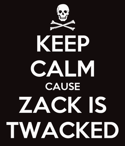 Poster: KEEP CALM CAUSE ZACK IS TWACKED