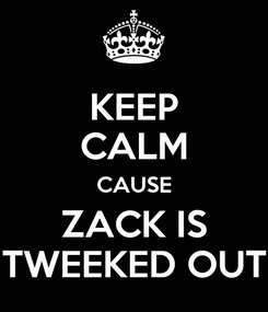 Poster: KEEP CALM CAUSE ZACK IS TWEEKED OUT
