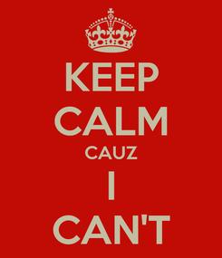 Poster: KEEP CALM CAUZ I CAN'T