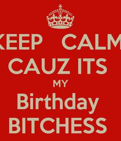 Poster: KEEP   CALM  CAUZ ITS  MY Birthday  BITCHESS
