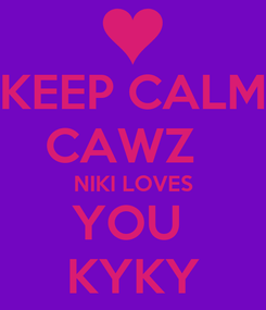 Poster: KEEP CALM CAWZ   NIKI LOVES YOU  KYKY