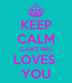 Poster: KEEP CALM CAWZ NIKI LOVES  YOU
