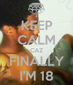 Poster: KEEP CALM CAZ FINALLY I'M 18