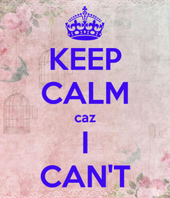 Poster: KEEP CALM caz I CAN'T