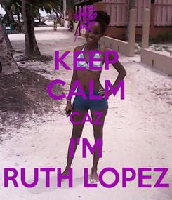 Poster: KEEP CALM CAZ I'M RUTH LOPEZ