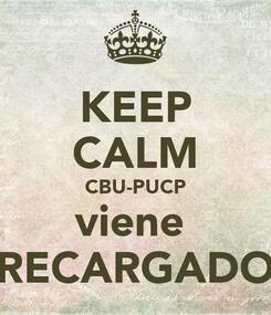 Poster: KEEP CALM CBU-PUCP viene  RECARGADO