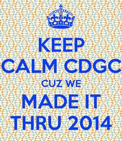 Poster: KEEP CALM CDGC CUZ WE MADE IT THRU 2014