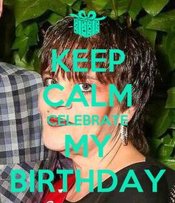 Poster: KEEP CALM CELEBRATE MY BIRTHDAY