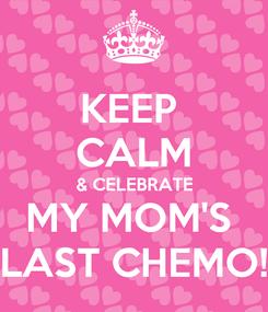 Poster: KEEP  CALM & CELEBRATE MY MOM'S  LAST CHEMO!