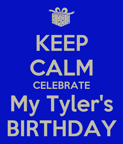 Poster: KEEP CALM CELEBRATE My Tyler's BIRTHDAY