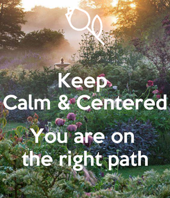 Poster: Keep  Calm & Centered  You are on  the right path