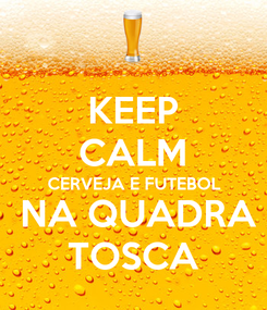Poster: KEEP CALM CERVEJA E FUTEBOL  NA QUADRA TOSCA