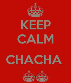 Poster: KEEP CALM  CHACHA  ^^