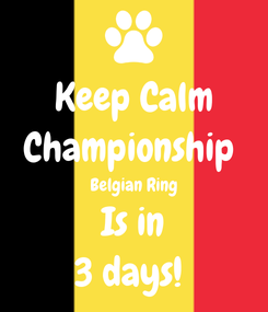 Poster: Keep Calm Championship  Belgian Ring Is in 3 days!