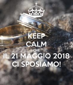 Poster: KEEP CALM CHE IL 21 MAGGIO 2018 CI SPOSIAMO!